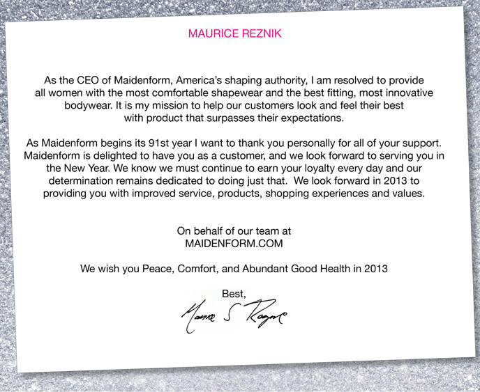 As the CEO of Maidenform, America's shaping authority, I  am resolved to provide all women with comfortable shapewear and the best  fitting, most innovative bodywear. It is my mission to help our  customers look and feel their best with product that surpasses their  expectations. As Maidenform begins its 91st year I want to thank you  personally for all of your support. Maidenform is delighted to have you  as a customer, and we look forward to serving you in the New Year. We  know we must continue to earn your loyalty every day and our  determination remains dedicated to doing just that. We look forward in  2013 to providing you with improved service, products, shopping  experiences and values. On behalf of our team at Maidenform.com, We wish  you Peace, Comfort, and Abundant Good Health in 2013.