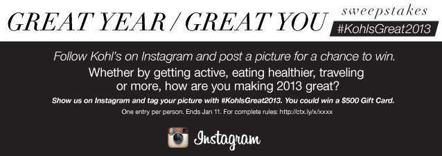 Update Instagram equity with this copy and alt tag too:  Great Year, Great You Sweepstakes  Follow Kohl's on Instagram and post a picture for a chance to win.  Whether by getting active, eating healthier, traveling or more, how are you making 2013 great? Show us on Instagram and tag your picture with #KohlsGreat2013. You could win a $500 Gift Card. One entry per person. Ends Jan 11. For complete rules: http://ctx.ly/x/xxxx