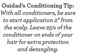 Ouidad's Conditioning Tip: With all conditioners, be sure to start application 2'' from the scalp. Leave 25% of the conditioner on ends of your hair for extra protection and detangling.