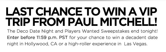 Last chance to win a VIP trip from Paul Mitchell! The Deco Date Night and Players Wanted Sweepstakes end tonight! Enter before 11:59 p.m. PST for your chance to win a decadent date night in Hollywood, CA or a high-roller experience in Las Vegas.