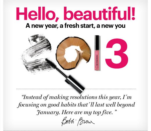 "HELLO, BEAUTIFUL! 2013 - A new year, a fresh start, a new you  ""Instead of making resolutions this year, I'm focusing on good habits that'll last well beyond January, Here are my top five."" -Bobbi Brown"