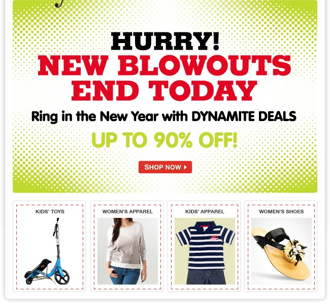 HURRY! NEW BLOWOUTS END TODAY. Ring in the New Year with DYNAMITE DEALS UP TO 90% OFF!
