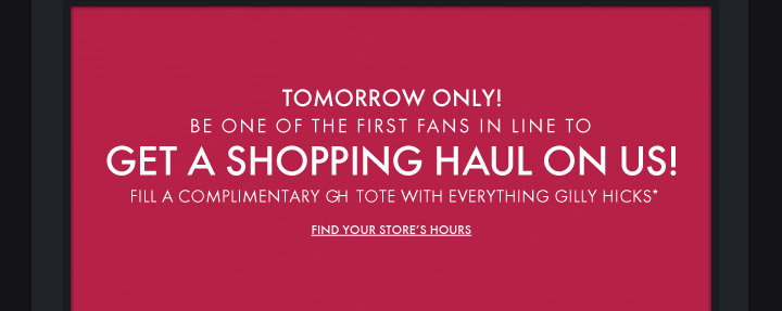 TOMORROW ONLY! BE ONE OF OF THE FIRST FANS IN LINE TO GET A SHOPPIG  HAUL ON US! FILL A COMPLIMENTARY GH TOTE WITH EVERYTHING GILLY HICKS* -  FIND YOUR STORE'S HOURS