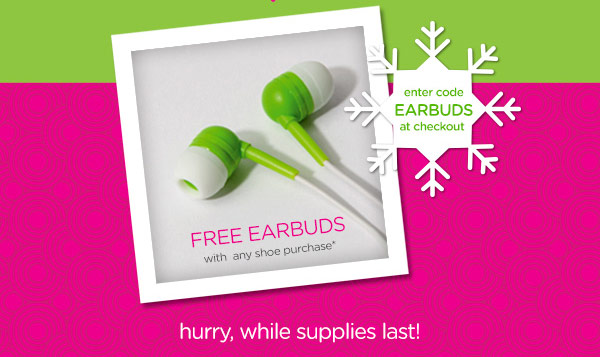 Free Earbuds with any shoe purchase* - enter code EARBUDS at checkout - hurry, while supplies last!