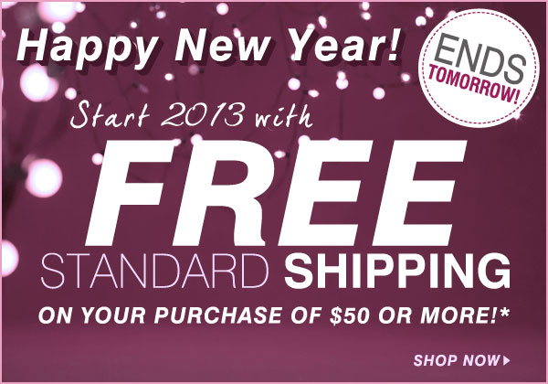 ENDS TOMORROW! Happy New Year! Start 2013 with FREE Standard SHIPPING on your purchase of $50 or more!* Shop now