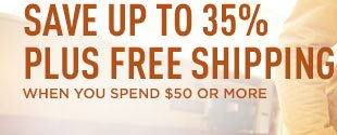 SAVE UP TO 35% PLUS FREE SHIPPING WHEN YOU SPEND $50 OR MORE