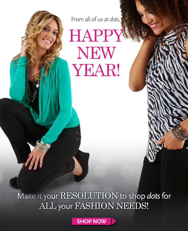 From all of us at dots, HAPPY NEW YEAR! Make it your RESOLUTION to shop dots for ALL your FASHION NEEDS! SHOP NOW