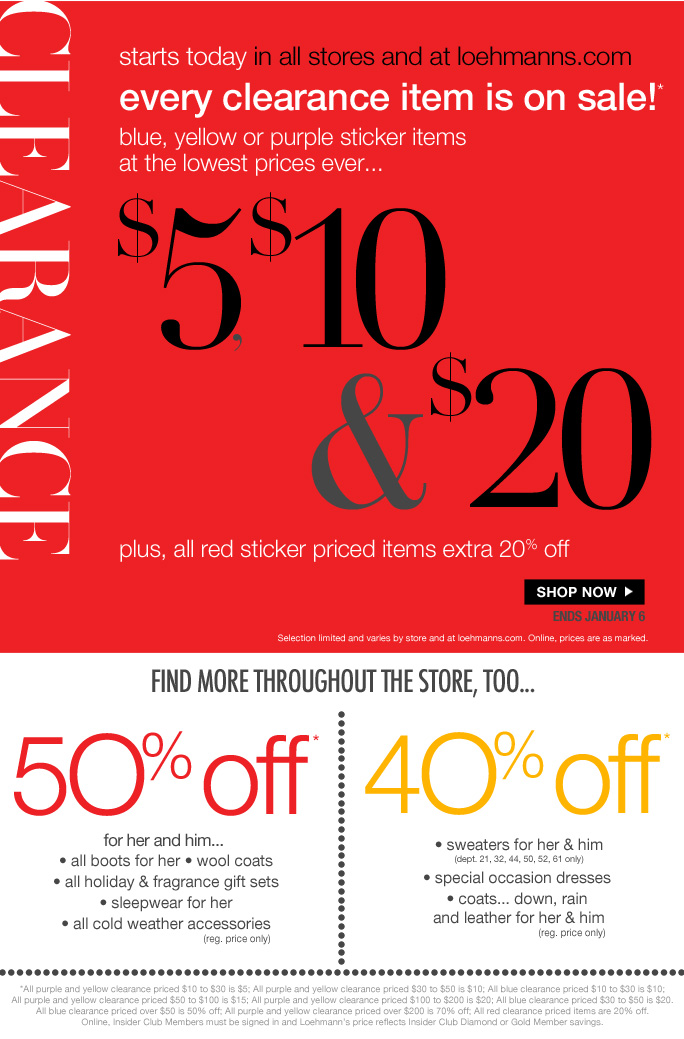 limited time free shipping  on all orders over $75*  CLEARANCE  starts today in all stores at at loehmanns.com every clearance item is on sale! blue, yellow or purple sticker items at the lowest prices ever…  $5, $10 & $20 plus, all red sticker priced items extra 20% off ENDS JANUARY 6 Selection limited and varies by store and at loehmanns.com. Online, prices are as marked.  find more throughout the store, too…  5O% off* for her and him...   • all boots for her • wool coats  • all holiday & fragrance gift sets  • sleepwear for her  • all cold weather accessories  (reg. price only)  4O% off* • sweaters for her & him (dept. 21, 32, 44, 50, 52, 61 only) • special occasion dresses  • coats... down, rain  and leather for her & him (reg. price only)  *All purple and yellow clearance priced $10 to $30 is $5; All purple and yellow clearance priced $30 to $50 is $10; All blue clearance priced $10 to $30 is $10; All purple and yellow clearance priced $50 to $100 is $15; All purple and yellow clearance priced $100 to $200 is $20; All blue clearance priced $30 to $50 is $20. All blue clearance priced over $50 is 50% off; All purple and yellow clearance priced over $200 is 70% off; All red clearance priced items are 20% off.  Online, Insider Club Members must be signed in and Loehmann's price reflects Insider Club Diamond or Gold Member savings.  CLEARANCE & Storewide savings OFFERS ARE VALID NOW THRU 1/6/13 UNTIL THE CLOSE OF REGULAR BUSINESS HOURS IN STORE OR THRU 1/7/13 UNTIL 2:59AM EST ONLINE. free shipping offer valid thru 1/7/13 Until 2:59 am est online only.  Free shipping offer applies on orders of $75 or more, prior to sales tax and after any applicable discounts, only for standard shipping to one single address in the Continental US per order.   For online, no promo code needed for clearance offers and 50% off & 40% off  select categories. Loehmann's price reflects discounts.  50% off & 40% off regular price select categories includes only the following departments;  W