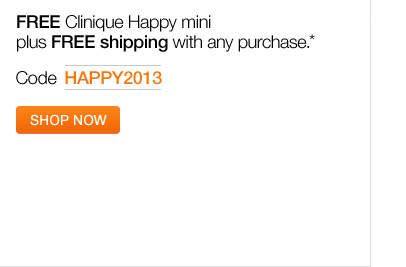 CLINIQUE. Kick off the New Year on a happy note. FREE  Clinique Happy mini plus FREE shipping with any purchase.* Code   HAPPY2013. SHOP NOW.