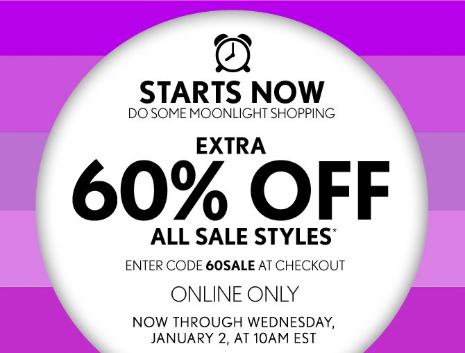 STARTS NOW DO SOME MOONLIGHT SHOPPING  EXTRA 60% OFF ALL SALE STYLES*  ENTER CODE 60SALE AT CHECKOUT ONLINE ONLY NOW THROUGH WEDNESDAY, JANUARY 2, AT 10AM EST