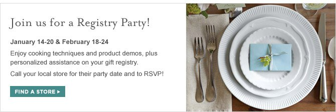 JOIN US FOR A REGISTRY PARTY! - JANUARY 14-20 & FEBRUARY 18-24 - Enjoy cooking techniques and product demos, plus personalized assistance on your gift registry. Call your local store for their party date and to RSVP! - FIND A STORE
