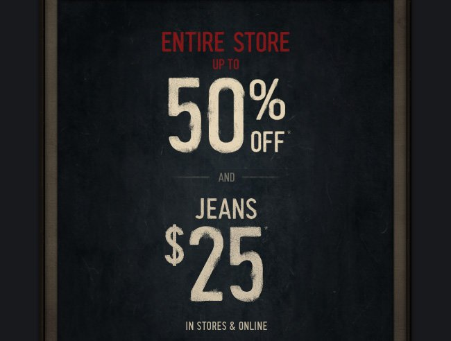 ENTIRE STORE UP TO 50% OFF AND JEANS $25 IN STORES & ONLINE