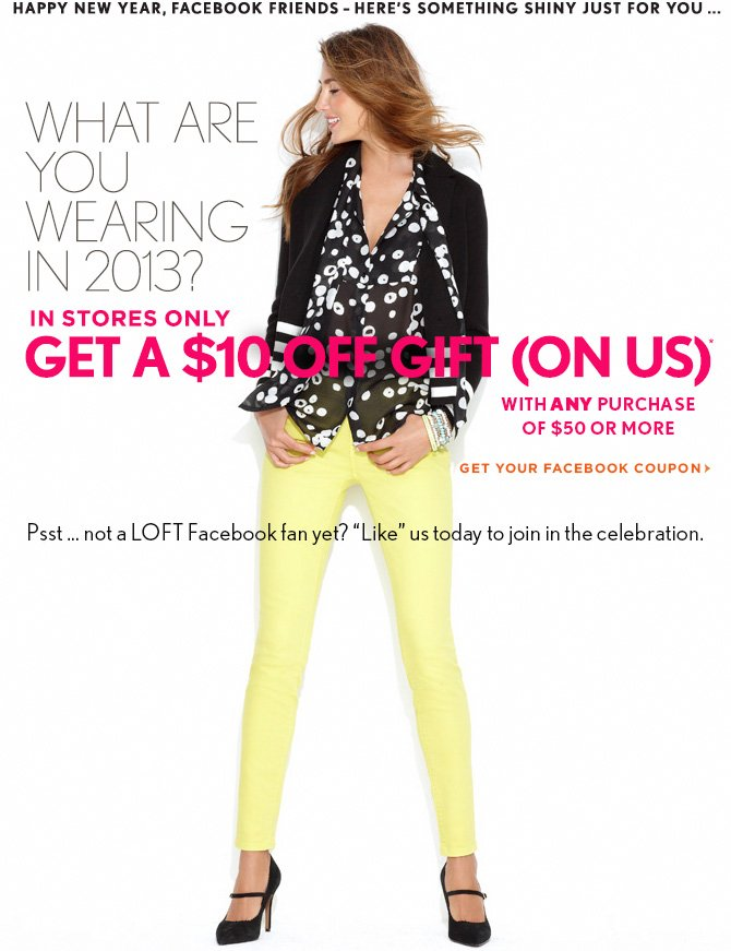 "HAPPY NEW YEAR, FACEBOOK FRIENDS-  HERE'S SOMETHING SHINY JUST FOR YOU...  WHAT ARE YOU WEARING IN 2013? IN STORES ONLY GET A $10 OFF GIFT (ON US)* WITH ANY PURCHASE OF $50 OR MORE  GET YOUR FACEBOOK COUPON https://www.facebook.com/LOFT  Psst...not a LOFT Facebook fan yet? ""Like"" us today to join in the celebration."