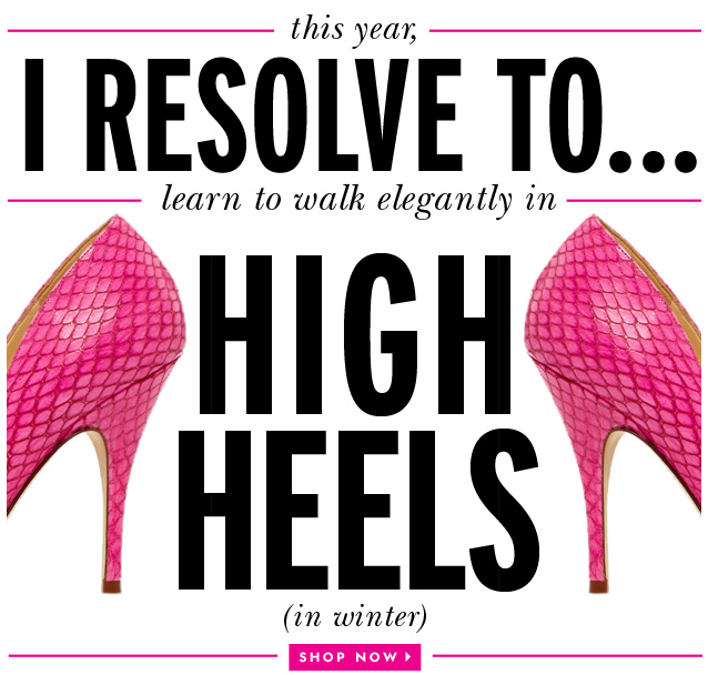 this year, i resolve to...learn to walk elegantly in high heels (in winter). shop now.