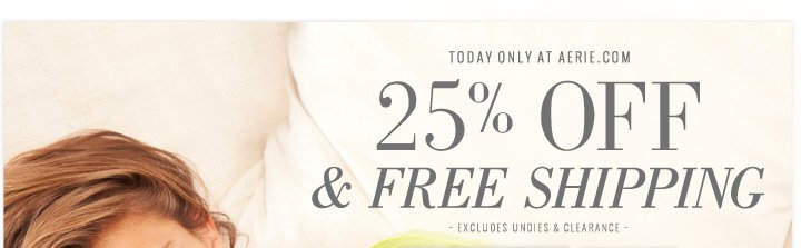 Today only at aerie.com | 25% Off & Free Shipping | excludes undies & clearance