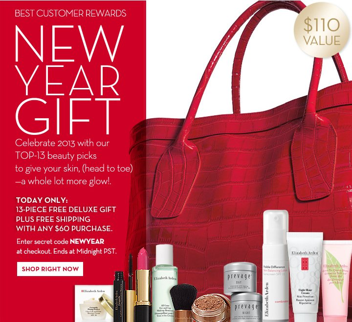 BEST CUSTOMER REWARDS. NEW YEAR GIFT. $110 VALUE. Celebrate 2013 with our TOP-13 beauty picks to give your skin, (head to toe) - a whole lot  more glow! TODAY ONLY: 13-FREE DELUXE GIFT PLUS FREE SHIPPING WITH ANY $60 PURCHASE. Enter secret code NEWYEAR at checkout. Ends at Midnight PST. SHOP RIGHT NOW.