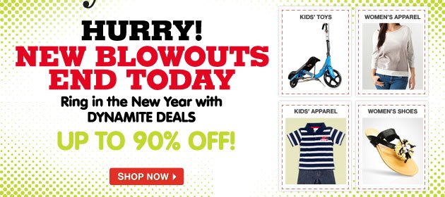 HURRY! NEW BLOWOUTS END TODAY -- Ring in the New Year with DYNAMITE DEALS UP TO 90% OFF!