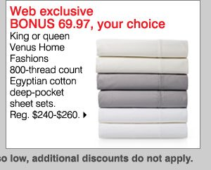 Web Exclusive BONUS $69.97, your choice king or queen Venus Home Fashions 800-thread count Egyptian cotton deep-pocket sheet sets. Shop now