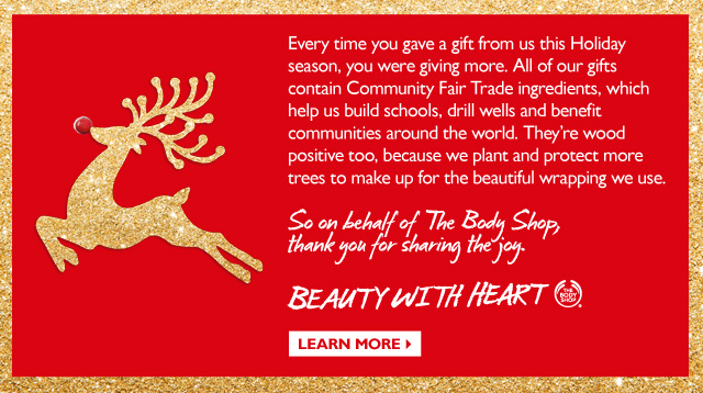 Every time you gave a gift from us this Holiday season, you were giving more. All of our gifts contain Community Fair Trade ingredients, which help us build schools, drill wells and benefit communities around the world. They're wood positive too, because we plant and protect more trees to make up for the beautiful wrapping we use. So on behalf of The Body Shop®, thank you for sharing the joy. BEAUTY WITH HEART - Learn More