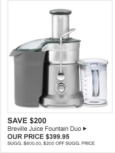 SAVE $200 - Breville Juice Fountain Duo -- OUR PRICE $399.95 (SUGG. $600.00, $200 OFF SUGG. PRICE)