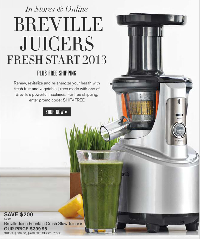 IN STORES & ONLINE - BREVILLE JUICERS - FRESH START 2013 - PLUS FREE SHIPPING -- Renew, revitalize and re-energize your health with fresh fruit and vegetable juices made with one of Breville's powerful machines. For free shipping, enter promo code: SHIP4FREE -- SHOP NOW