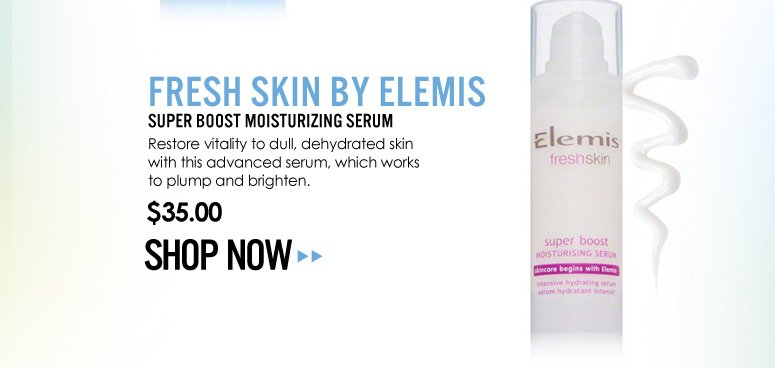 Fresh Skin by Elemis – Super Boost Moisturizing Serum Restore vitality to dull, dehydrated skin with this advanced serum, which works to plump and brighten.  $35.00 Shop Now>>