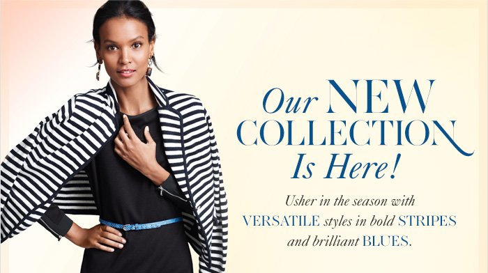 Our NEW COLLECTION Is Here!  Usher in the season with VERSATILE styles in bold STRIPES And brilliant BLUES.
