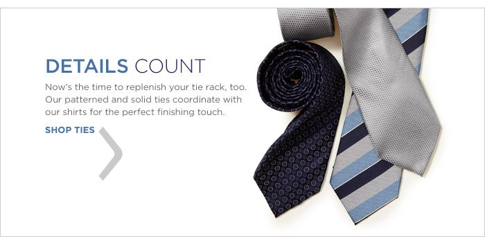 DETAILS COUNT | Now's the time to replenish your tie rack, too. Our patterned and solid ties coordinate with our shirts for the perfect finishing touch. SHOP TIES