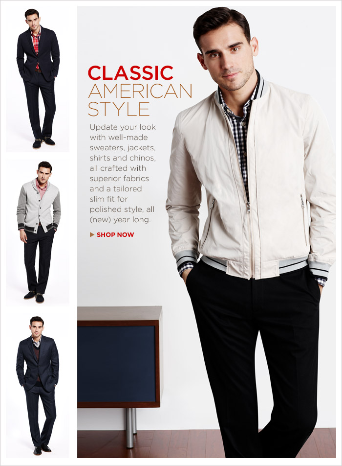 CLASSIC AMERICAN STYLE | Update your look with well-made sweaters, jackets, shirts and chinos, all crafted with superior fabrics and a tailored slim fit for polished style, all (new) year long.  SHOP NOW