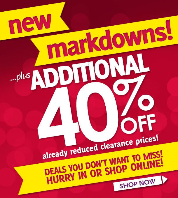New Markdowns! ...plus additional 40% off already reduced clearance prices! Deals you don't want to miss! Hurry in or shop online! Shop Now