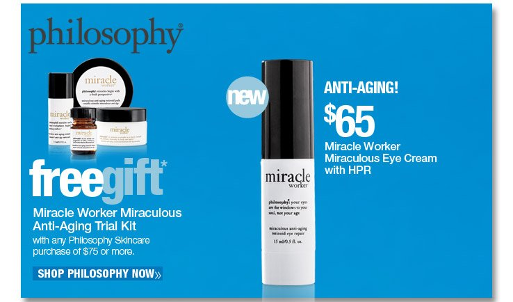 Philosophy Miracle Worker Miraculous Eye Cream with HPR - $65. Shop Now. Free Miracle Worker Miraculous Anti-Aging Trial Kit with any Philosophy Skincare purchase of $75 or more. A $72 Value.