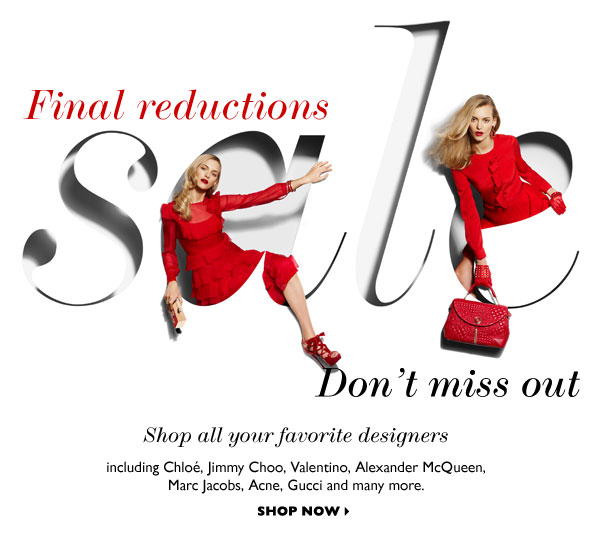 FINAL REDUCTIONS – DON'T MISS OUT...Shop all your favorite designers including Chloé, Jimmy Choo, Valentino, Alexander McQueen, Marc Jacobs, Acne, Gucci and many more.