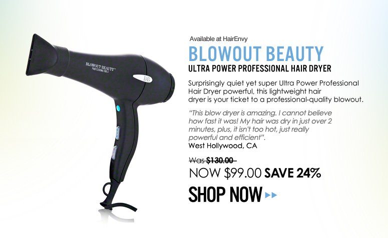 "Blowout Beauty – Ultra Power Professional Hair Dryer Surprisingly quiet yet super powerful, this lightweight hair dryer is your ticket to a professional-quality blowout. ""This blow dryer is amazing. I cannot believe how fast it was! My hair was dry in just over 2 minutes, plus, it isn't too hot, just really powerful and efficient"". – West Hollywood, CA Was $130,00 NOW $65 Save 50% Shop Now>>"