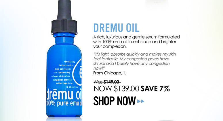 "Dremu – Dremu Oil A rich, luxurious and gentle serum formulated with 100% emu oil to enhance and brighten your complexion.  ""It's light, absorbs quickly and makes my skin feel fantastic. My congested pores have shrunk and I barely have any congestion now!"" – Chicago, IL Was $149.00 NOW $139.00 Save 7% Shop Now>>"