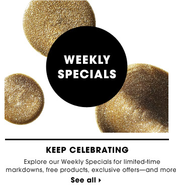 Keep Celebrating | Explore our Weekly Specials for limited-time markdowns, free products, exclusive offers—and more. | See all