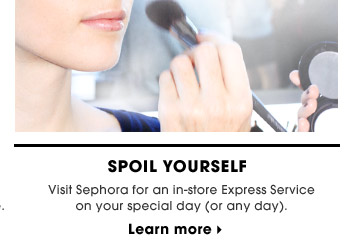Spoil Yourself | Visit Sephora for an in-store Express Service on your special day (or any day). | Learn more