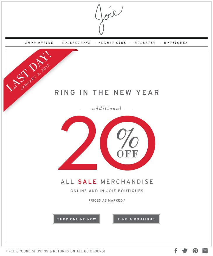 LAST DAY! JANUARY 2, 2013 RING IN THE NEW YEAR ---additional--- 20% OFF ALL SALE MERCHANDISE ONLINE AND IN JOIE BOUTIQUES PRICES AS MARKED.* December 26, 2012 - January 2, 2013