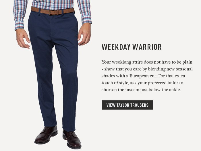 Weekday Warrior - Your weeklong attire does not have to be plain - show that you care by blending new seasonal shades with a European cut. For that extra touch of style, ask your preferred tailor to shorten the inseam just below the ankle.