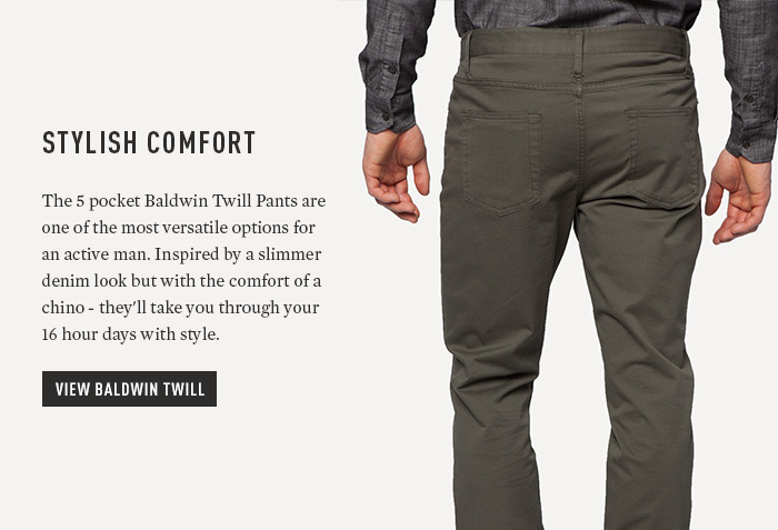 Stylish Comfort - The 5 pocket Baldwin Twill Pants are one of the most versatile options for an active man. Inspired by a slimmer denim look but with the comfort of a chino - they'll take you through your 16 hour days with style.