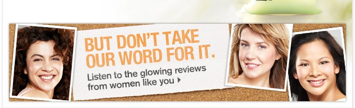 BUT DONT TAKE OUR WORD FOR IT Listen to the glowing reviews from women like you