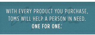With every product you purchase, TOMS will help a person in need. One for One.(TM)