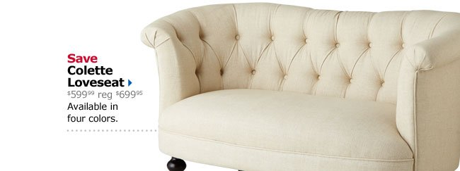 Save Colette Loveseat $599.99 reg $699.95 Available in four colors.