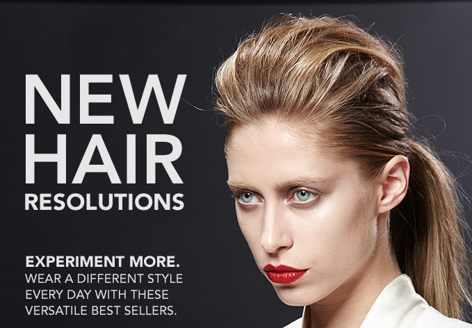 NEW HAIR RESOLUTIONS  Experiment more. Wear a different style every day with these versatile best sellers.