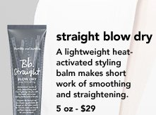 Straight Blow Dry  A lightweight, heat-activated styling balm makes short work of smoothing and straightening. 5 oz - $29