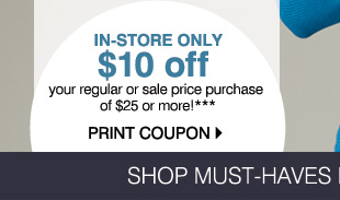 In-store only $10 off your regular or sale price purchase of $25 or more!*** Print  coupon