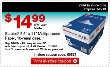 "Valid  in store only. Expires 1/5/13. $14.99 after easy rebate. Staples®  8.5"" x 11"" Multipurpose Paper, 10-ream case.1 Reg. $49.99 -  $30 easy rebate - $5 with this coupon = $14.99. Item no. 513096. Limit 2  cases per household. While supplies last. In store coupon code: 50527.  Print in-store coupon."