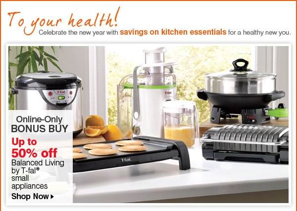 To your health! Celebrate the new year with savings on kitchen essentials for a healthy new you. Online-Only Bonus Buy Up to 50% off Balanced Living by T-fal(R) small appliances. Shop Now