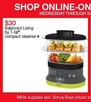 SHOP ONLINE-ONLY BONUS BUYS! Wednesday through Saturday, January 2 - 5. $30 Balanced Living by T-fal® compact steamer