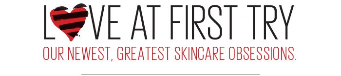 Love At First Try. Our newest, greatest skincare obsessions.