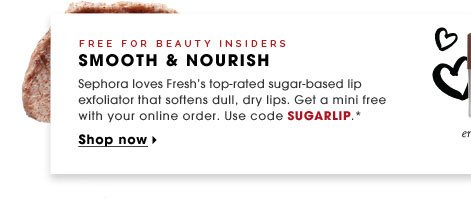 Beauty Insiders Only. Smooth & Nourish. Sephora loves Fresh's top-rated sugar-based lip exfoliator that softens dull, dry lips. Get a mini free with your online order. Use code SUGARLIP.* Shop Now